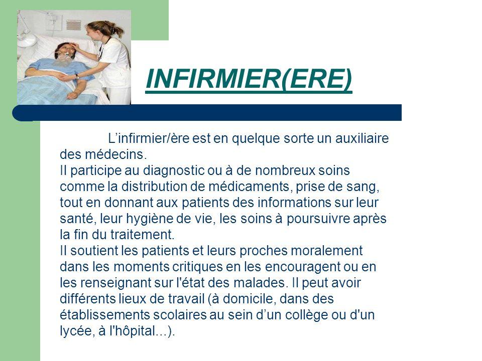 INFIRMIER(ERE) Linfirmier/ère est en quelque sorte un auxiliaire des médecins. Il participe au diagnostic ou à de nombreux soins comme la distribution