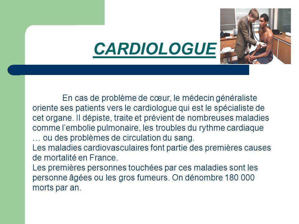 CARDIOLOGUE En cas de problème de cœur, le médecin généraliste oriente ses patients vers le cardiologue qui est le spécialiste de cet organe. Il dépis