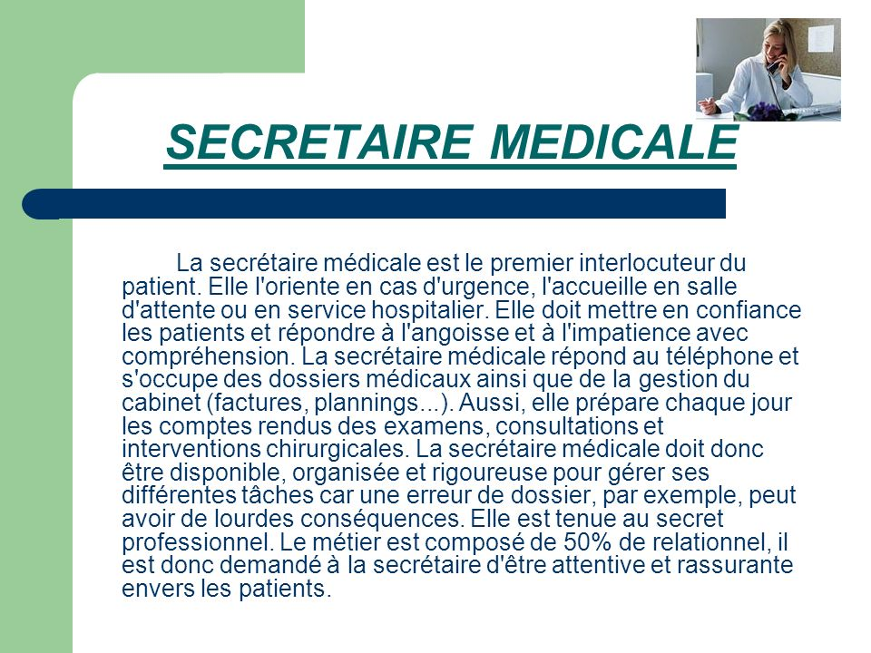 SECRETAIRE MEDICALE La secrétaire médicale est le premier interlocuteur du patient. Elle l'oriente en cas d'urgence, l'accueille en salle d'attente ou