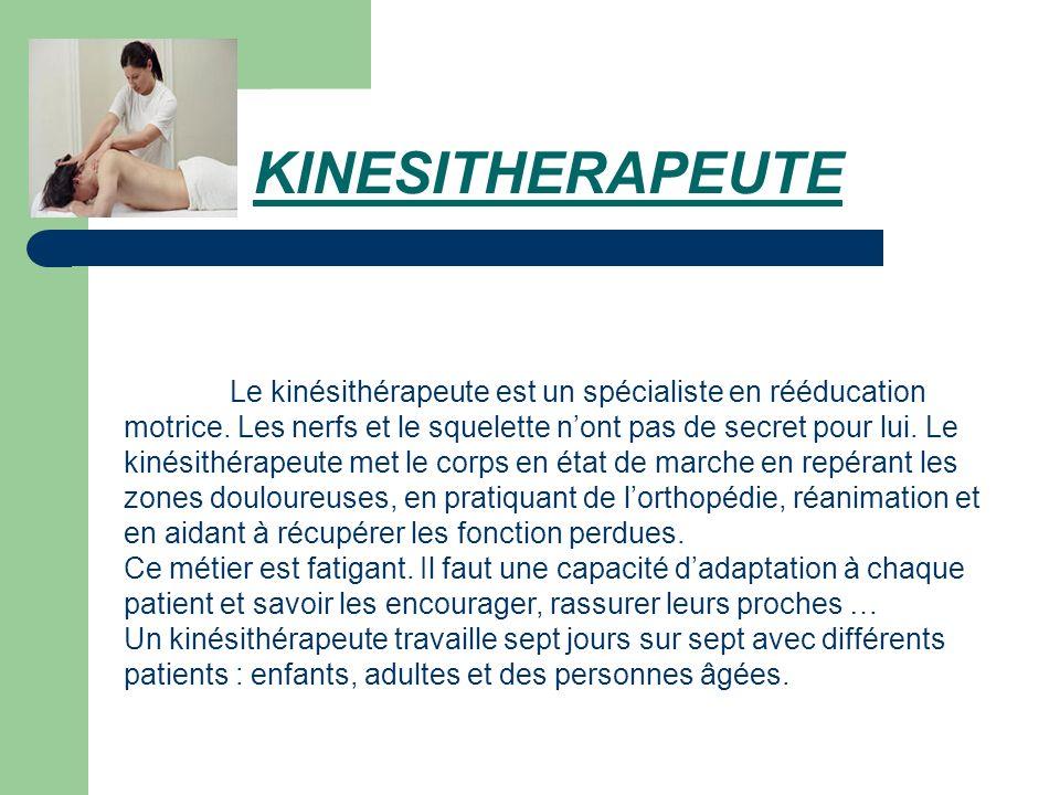 KINESITHERAPEUTE Le kinésithérapeute est un spécialiste en rééducation motrice. Les nerfs et le squelette nont pas de secret pour lui. Le kinésithérap