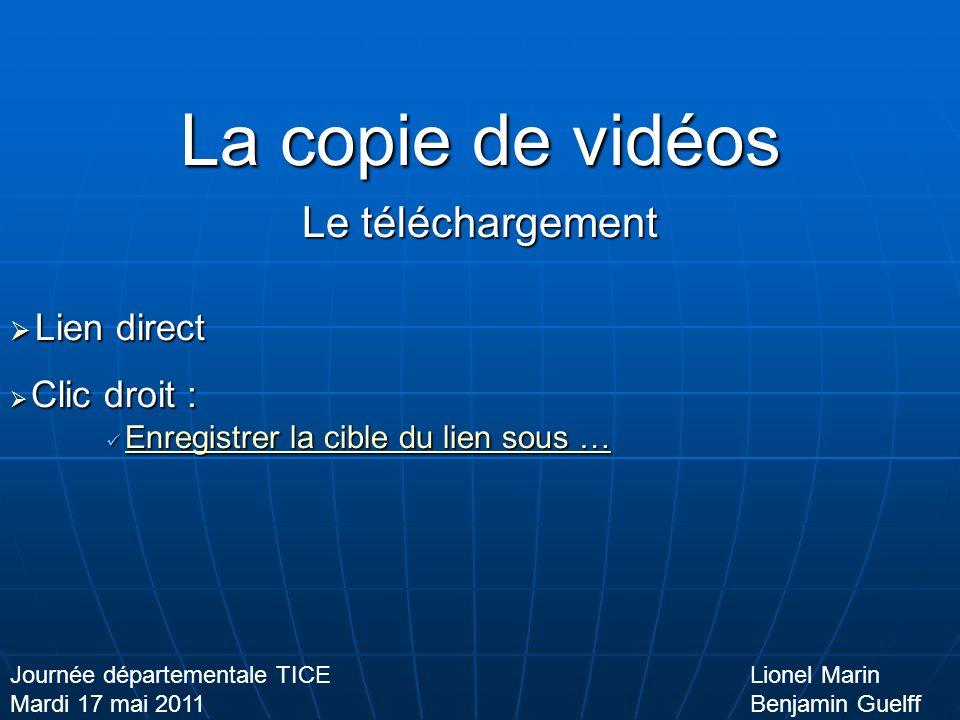 La copie de vidéos Le téléchargement Lien direct Lien direct Clic droit : Clic droit : Enregistrer la cible du lien sous … Enregistrer la cible du lien sous …Enregistrer la cible du lien sous …Enregistrer la cible du lien sous … Lionel Marin Benjamin Guelff Journée départementale TICE Mardi 17 mai 2011