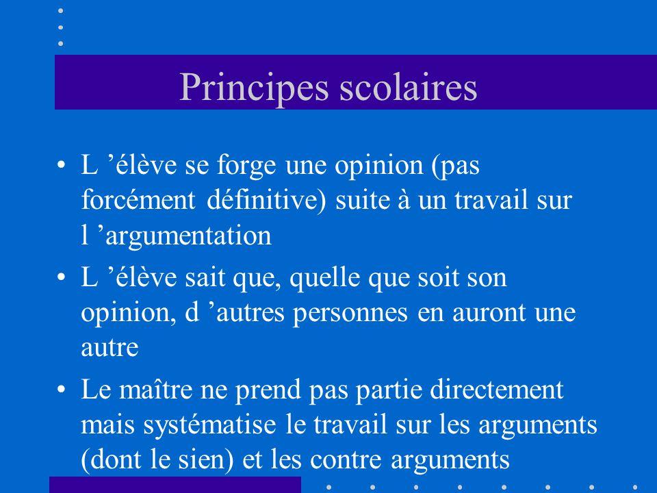 Principes scolaires L élève se forge une opinion (pas forcément définitive) suite à un travail sur l argumentation L élève sait que, quelle que soit s