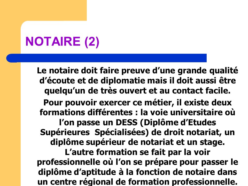 NOTAIRE (2) Le notaire doit faire preuve dune grande qualité découte et de diplomatie mais il doit aussi être quelquun de très ouvert et au contact fa
