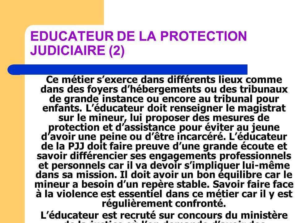 EDUCATEUR DE LA PROTECTION JUDICIAIRE (2) Ce métier sexerce dans différents lieux comme dans des foyers dhébergements ou des tribunaux de grande insta