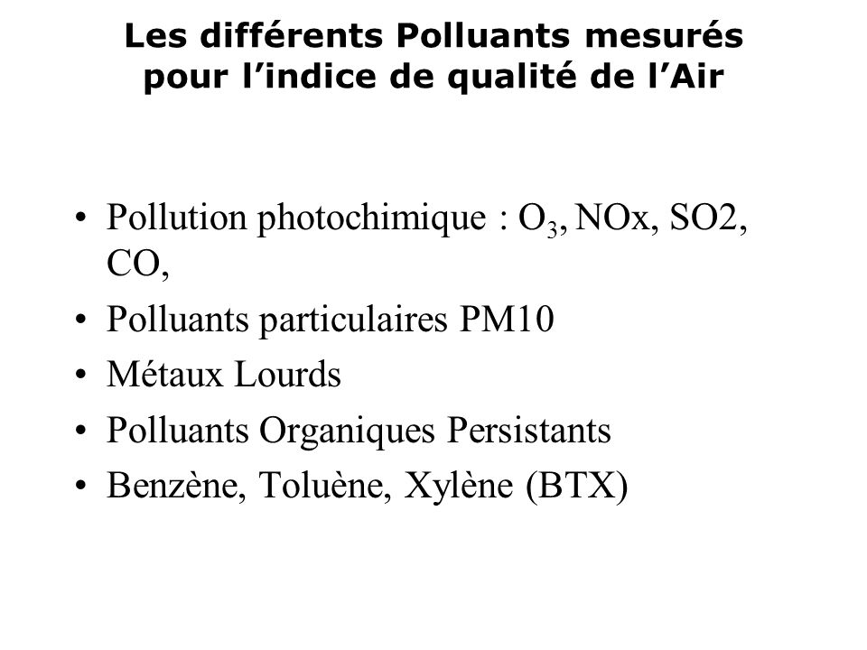 Les différents Polluants mesurés pour lindice de qualité de lAir Pollution photochimique : O 3, NOx, SO2, CO, Polluants particulaires PM10 Métaux Lour