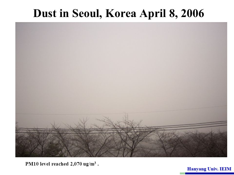 Hanyang Univ. IEIM Dust in Seoul, Korea April 8, 2006 PM10 level reached 2,070 ug/m 3.