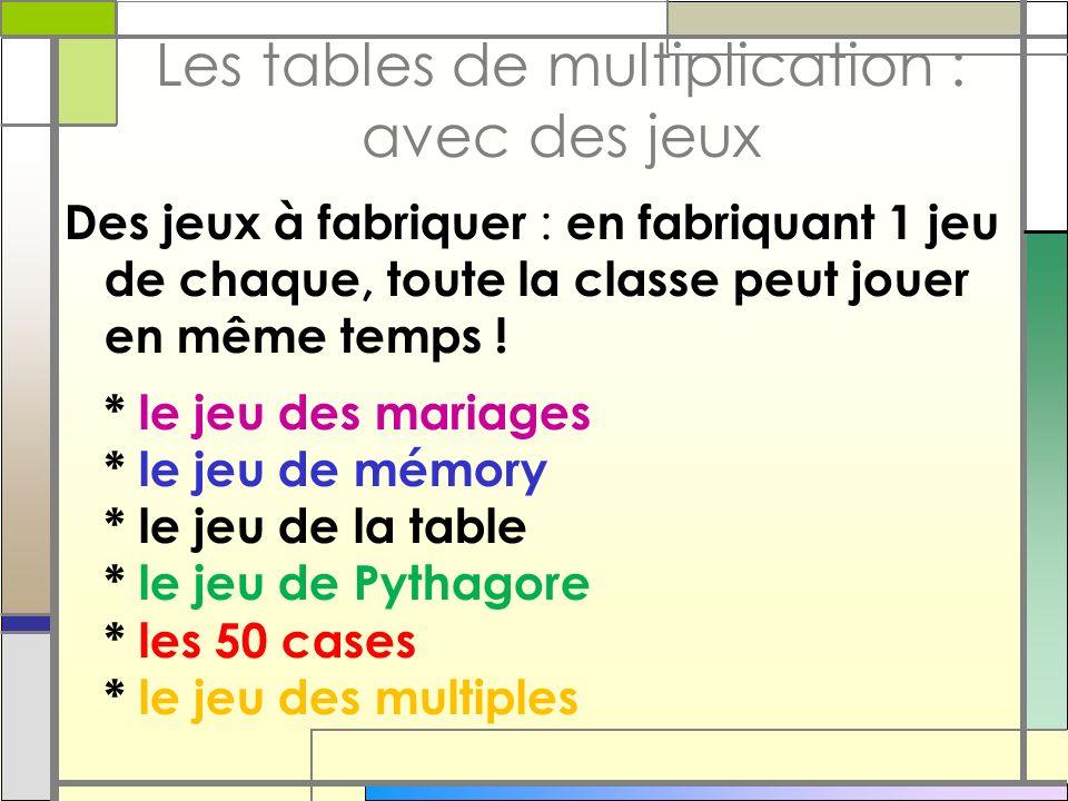 Les tables de multiplication : avec des jeux Des jeux à fabriquer : en fabriquant 1 jeu de chaque, toute la classe peut jouer en même temps ! * le jeu