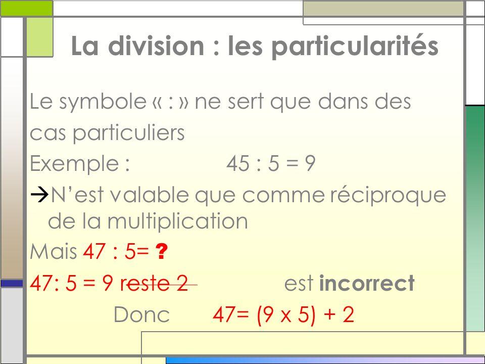 La division : les particularités Le symbole « : » ne sert que dans des cas particuliers Exemple : 45 : 5 = 9 Nest valable que comme réciproque de la m