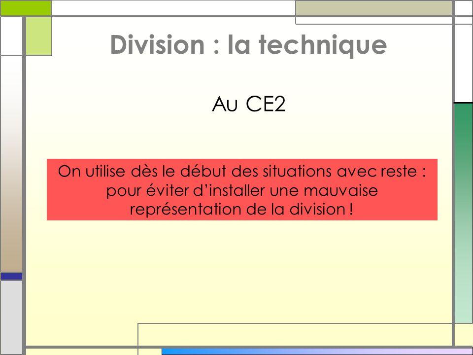 Division : la technique On utilise dès le début des situations avec reste : pour éviter dinstaller une mauvaise représentation de la division ! Au CE2