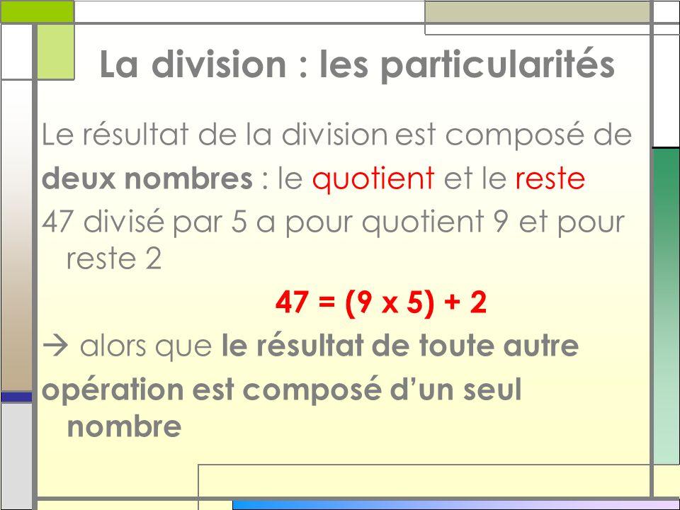 La division : les particularités Le résultat de la division est composé de deux nombres : le quotient et le reste 47 divisé par 5 a pour quotient 9 et