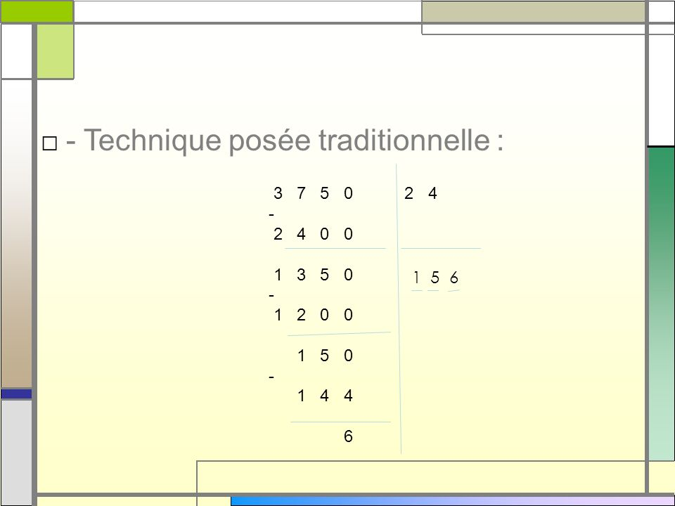- Technique posée traditionnelle : 3 7 5 0 2 4 - 2 4 0 0 1 3 5 0 - 1 2 0 0 1 5 0 - 1 4 4 6 1 5 6