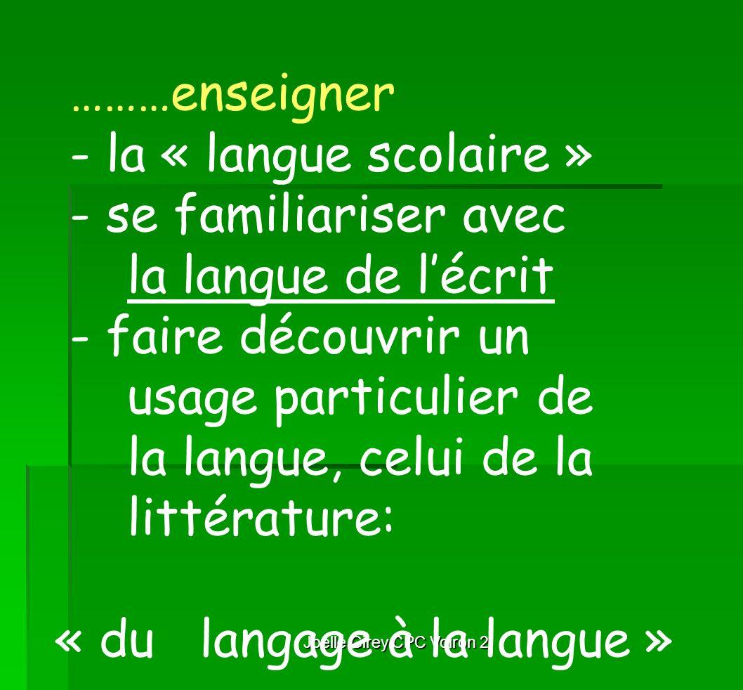 Joelle Girey CPC Voiron 2 ………enseigner - la « langue scolaire » - se familiariser avec la langue de lécrit - faire découvrir un usage particulier de l