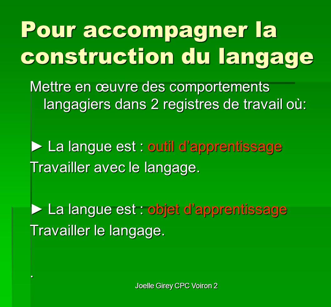 Joelle Girey CPC Voiron 2 Pour accompagner la construction du langage Mettre en œuvre des comportements langagiers dans 2 registres de travail où: La