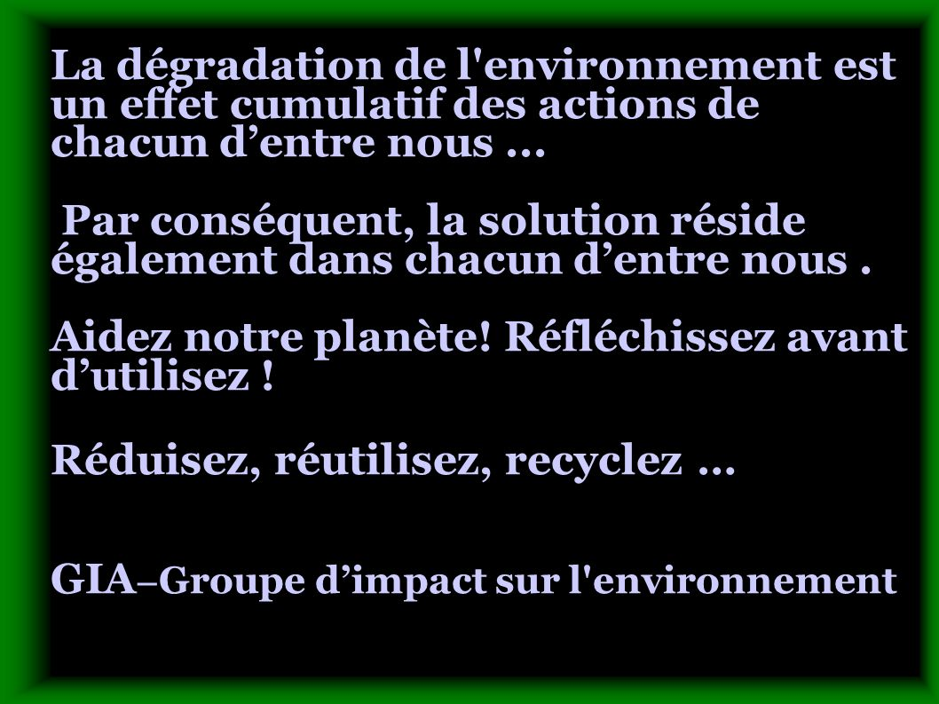 La dégradation de l'environnement est un effet cumulatif des actions de chacun dentre nous... Par conséquent, la solution réside également dans chacun