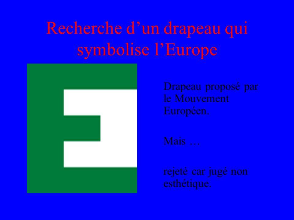 Recherche dun drapeau qui symbolise lEurope Drapeau proposé par le Mouvement Européen. Mais … rejeté car jugé non esthétique.