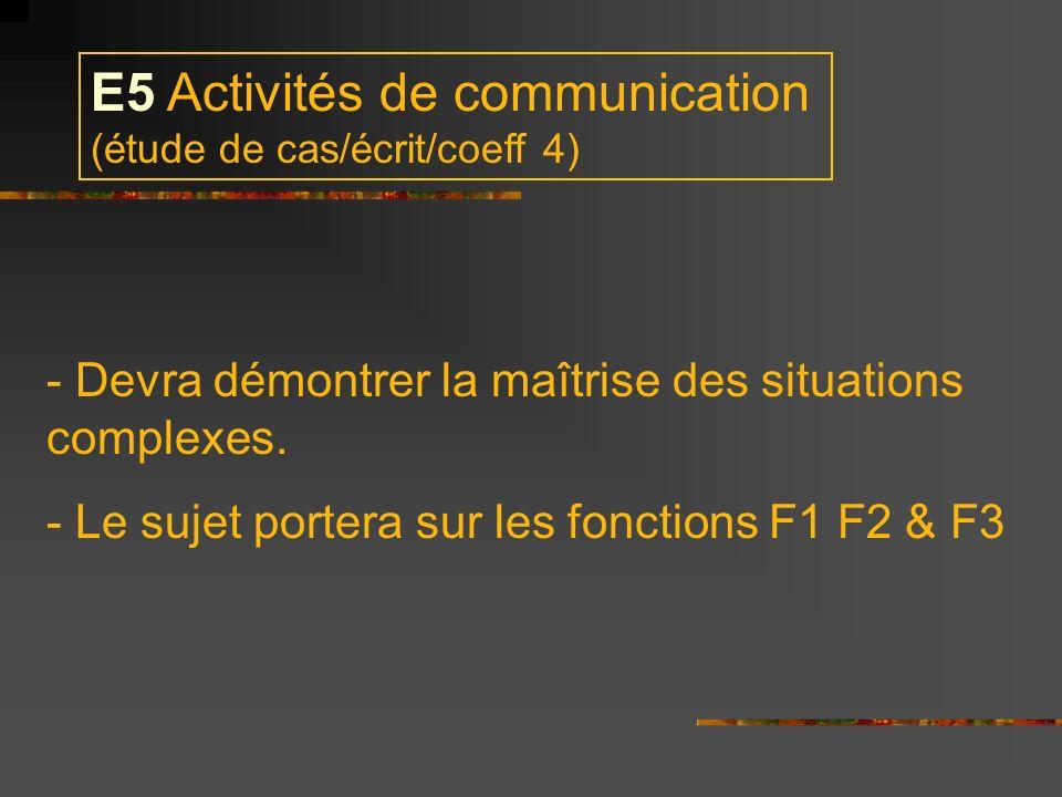 E5 Activités de communication (étude de cas/écrit/coeff 4) - Devra démontrer la maîtrise des situations complexes. - Le sujet portera sur les fonction
