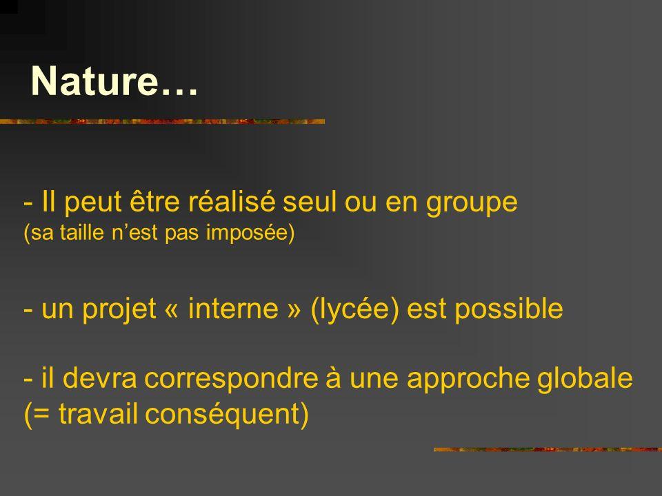 Nature… - Il peut être réalisé seul ou en groupe (sa taille nest pas imposée) - un projet « interne » (lycée) est possible - il devra correspondre à u