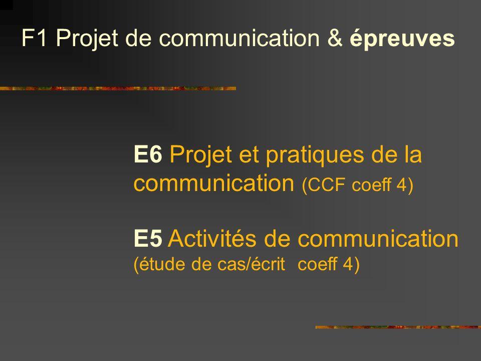 E6 Projet et pratiques de la communication (CCF coeff 4) F1 Projet de communication & épreuves E5 Activités de communication (étude de cas/écrit coeff