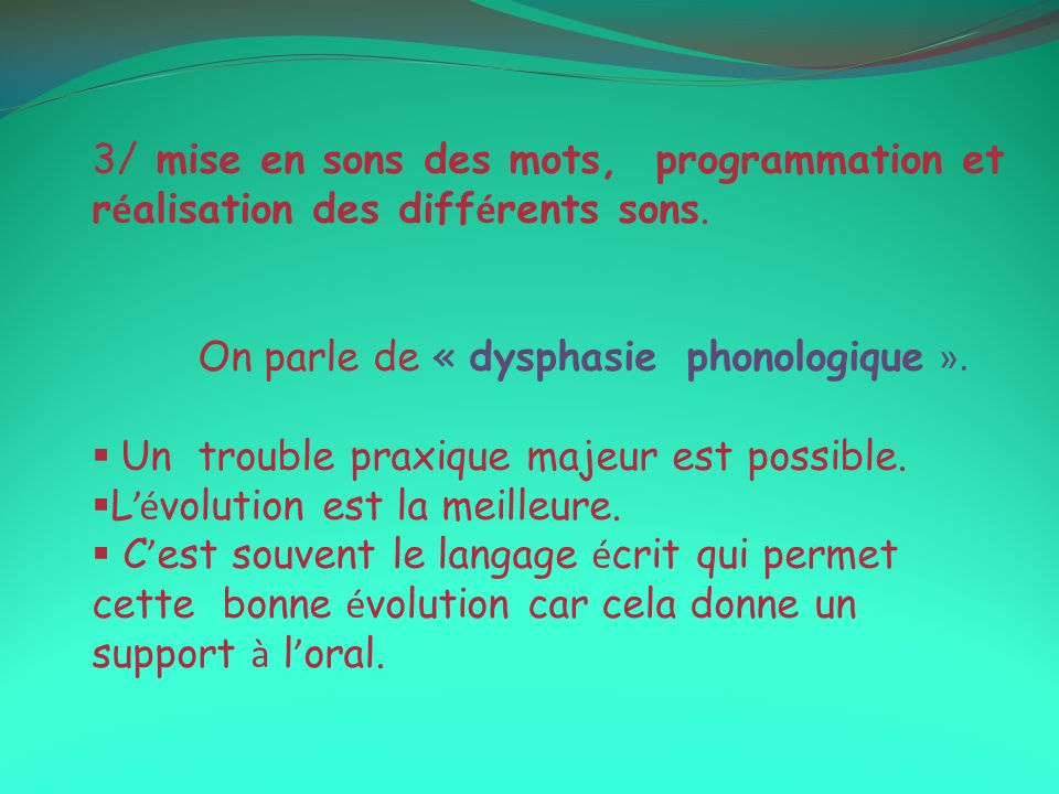3/ mise en sons des mots, programmation et r é alisation des diff é rents sons. On parle de « dysphasie phonologique ». Un trouble praxique majeur est