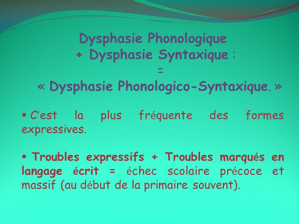 Dysphasie Phonologique + Dysphasie Syntaxique : = « Dysphasie Phonologico-Syntaxique. » C est la plus fr é quente des formes expressives. Troubles exp