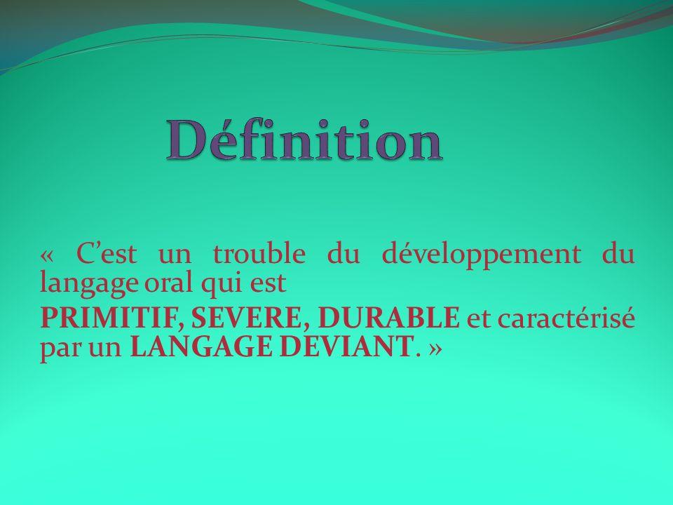 « Cest un trouble du développement du langage oral qui est PRIMITIF, SEVERE, DURABLE et caractérisé par un LANGAGE DEVIANT. »