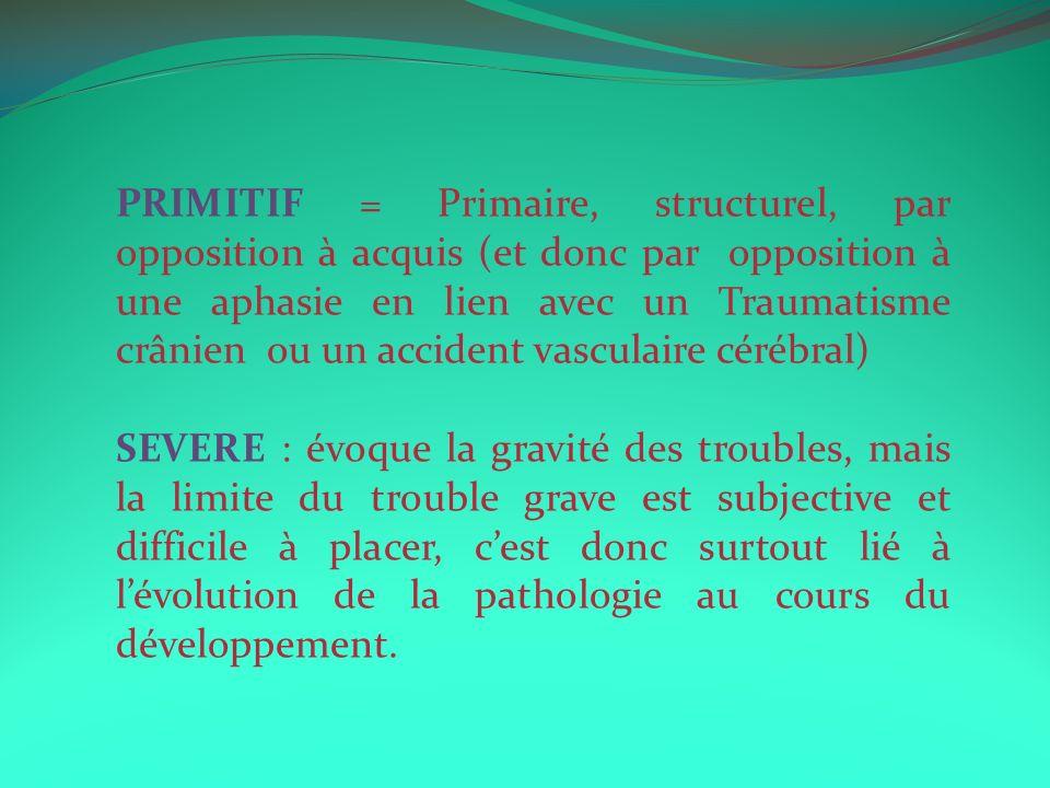 PRIMITIF = Primaire, structurel, par opposition à acquis (et donc par opposition à une aphasie en lien avec un Traumatisme crânien ou un accident vasc