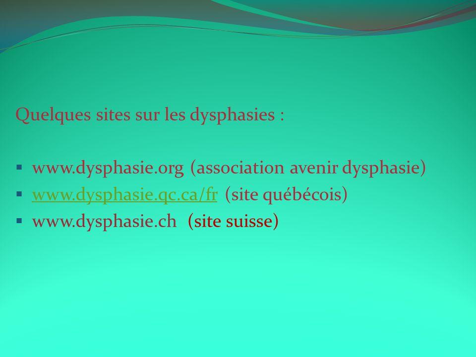 Quelques sites sur les dysphasies : www.dysphasie.org (association avenir dysphasie) www.dysphasie.qc.ca/fr (site québécois)www.dysphasie.qc.ca/fr www.dysphasie.ch (site suisse)