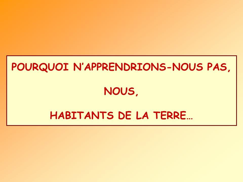 POURQUOI NAPPRENDRIONS-NOUS PAS, NOUS, HABITANTS DE LA TERRE…