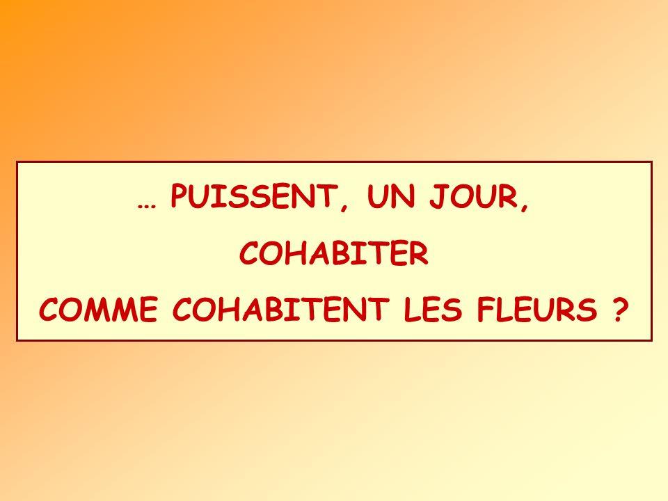 … PUISSENT, UN JOUR, COHABITER COMME COHABITENT LES FLEURS ?