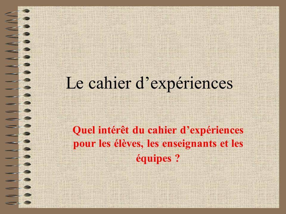 Le cahier dexpériences Quel intérêt du cahier dexpériences pour les élèves, les enseignants et les équipes ?