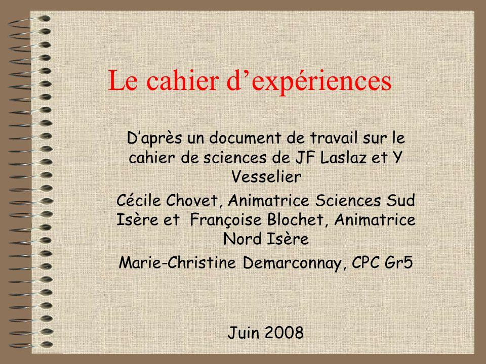 Le cahier dexpériences Daprès un document de travail sur le cahier de sciences de JF Laslaz et Y Vesselier Cécile Chovet, Animatrice Sciences Sud Isèr