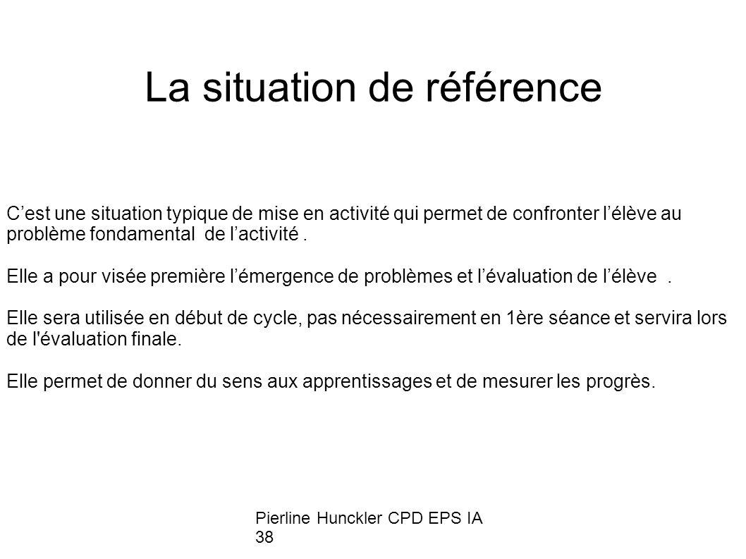 Pierline Hunckler CPD EPS IA 38 La situation de référence Cest une situation typique de mise en activité qui permet de confronter lélève au problème fondamental de lactivité.