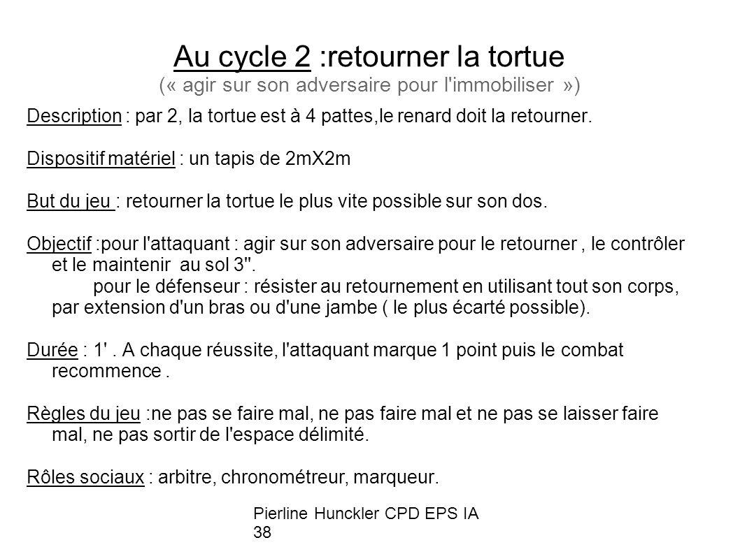 Pierline Hunckler CPD EPS IA 38 Au cycle 2 :retourner la tortue (« agir sur son adversaire pour l immobiliser ») Description : par 2, la tortue est à 4 pattes,le renard doit la retourner.