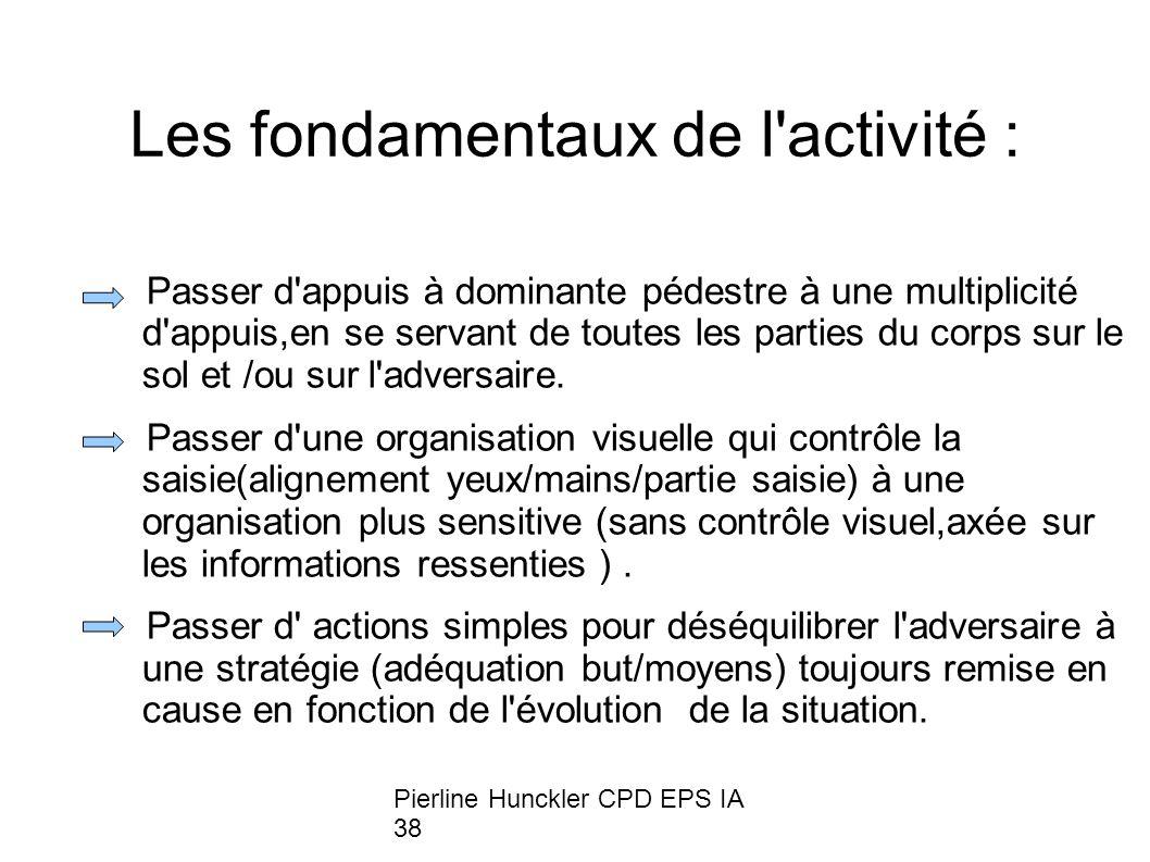 Pierline Hunckler CPD EPS IA 38 Les fondamentaux de l activité : Passer d appuis à dominante pédestre à une multiplicité d appuis,en se servant de toutes les parties du corps sur le sol et /ou sur l adversaire.