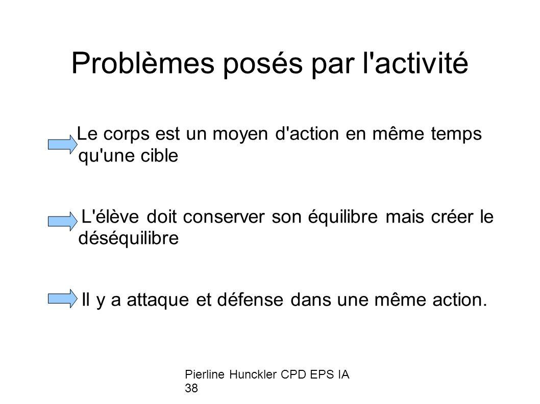 Pierline Hunckler CPD EPS IA 38 Problèmes posés par l activité Le corps est un moyen d action en même temps qu une cible L élève doit conserver son équilibre mais créer le déséquilibre Il y a attaque et défense dans une même action.