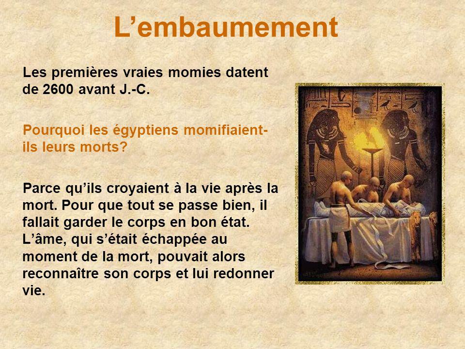 Lembaumement Les premières vraies momies datent de 2600 avant J.-C. Pourquoi les égyptiens momifiaient- ils leurs morts? Parce quils croyaient à la vi