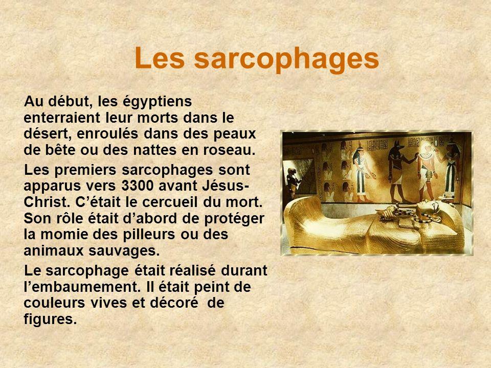 Les sarcophages Au début, les égyptiens enterraient leur morts dans le désert, enroulés dans des peaux de bête ou des nattes en roseau. Les premiers s