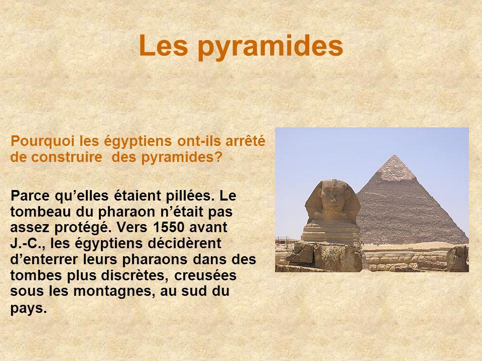 Les pyramides Pourquoi les égyptiens ont-ils arrêté de construire des pyramides? Parce quelles étaient pillées. Le tombeau du pharaon nétait pas assez