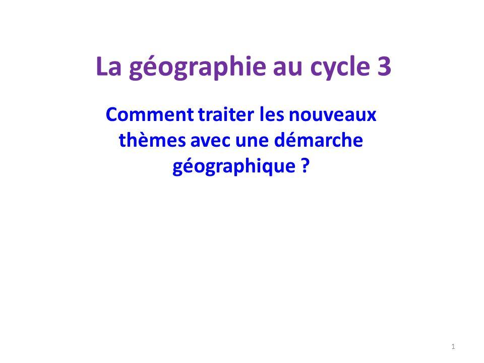 La géographie au cycle 3 Comment traiter les nouveaux thèmes avec une démarche géographique ? 1