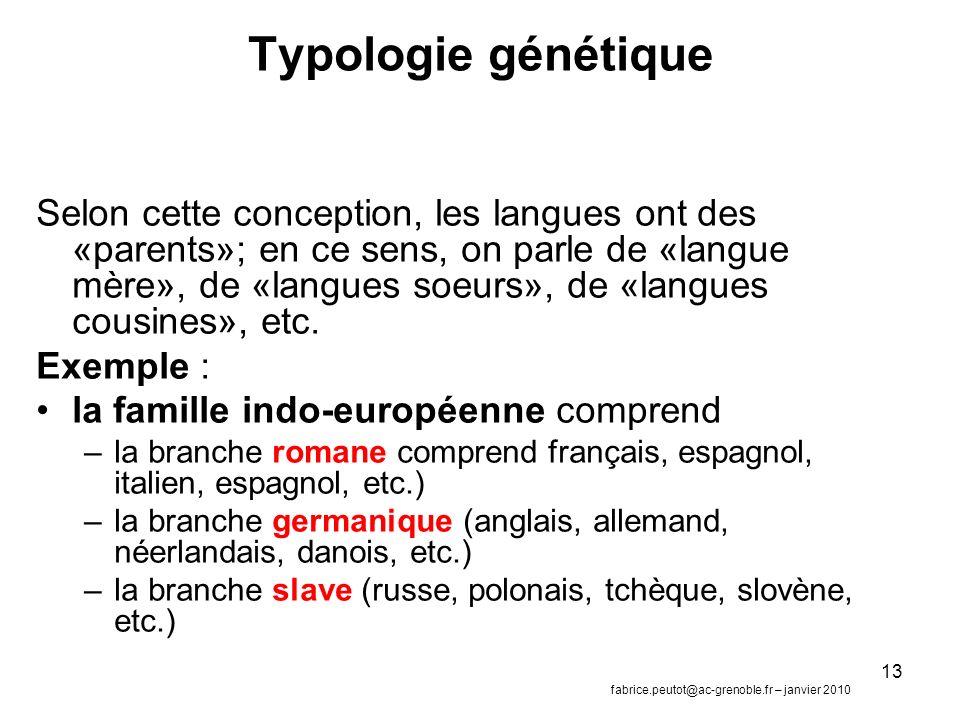 13 Typologie génétique Selon cette conception, les langues ont des «parents»; en ce sens, on parle de «langue mère», de «langues soeurs», de «langues cousines», etc.
