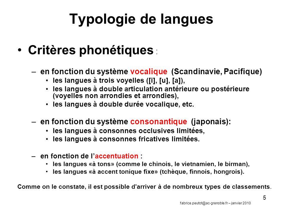 5 Typologie de langues Critères phonétiques : –en fonction du système vocalique (Scandinavie, Pacifique) les langues à trois voyelles ([i], [u], [a]), les langues à double articulation antérieure ou postérieure (voyelles non arrondies et arrondies), les langues à double durée vocalique, etc.