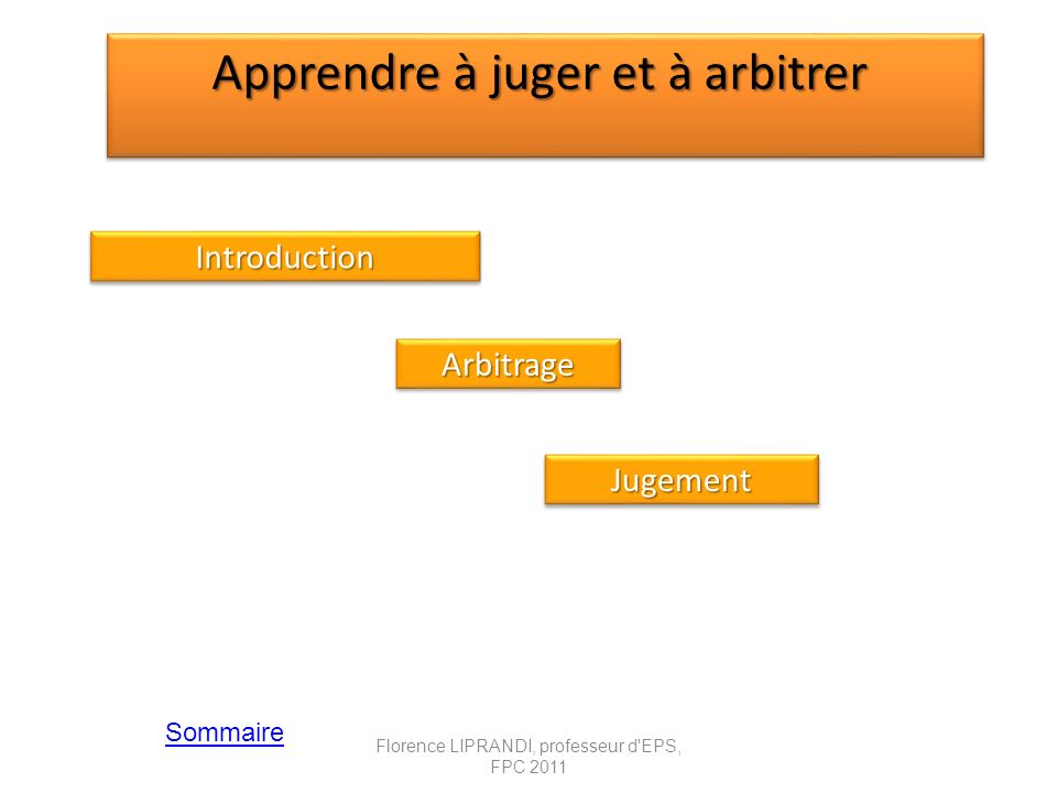 Apprendre à juger et à arbitrer Jugement Sommaire Introduction Arbitrage Florence LIPRANDI, professeur d'EPS, FPC 2011