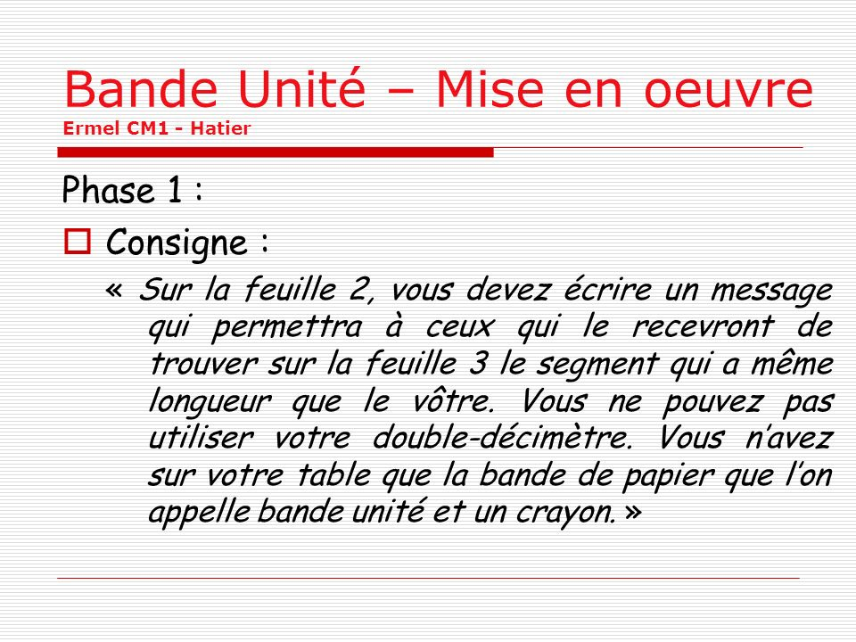 Bande Unité – Mise en oeuvre Ermel CM1 - Hatier Phase 1 : Consigne : « Sur la feuille 2, vous devez écrire un message qui permettra à ceux qui le recevront de trouver sur la feuille 3 le segment qui a même longueur que le vôtre.