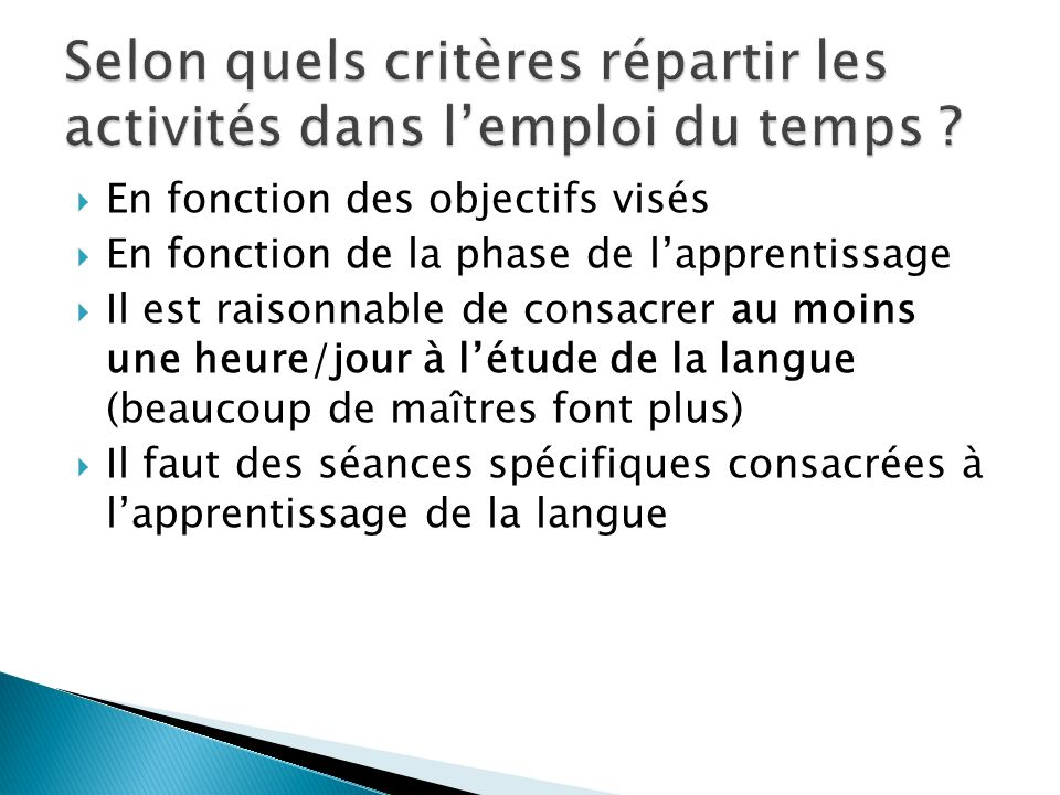 En fonction des objectifs visés En fonction de la phase de lapprentissage Il est raisonnable de consacrer au moins une heure/jour à létude de la langue (beaucoup de maîtres font plus) Il faut des séances spécifiques consacrées à lapprentissage de la langue