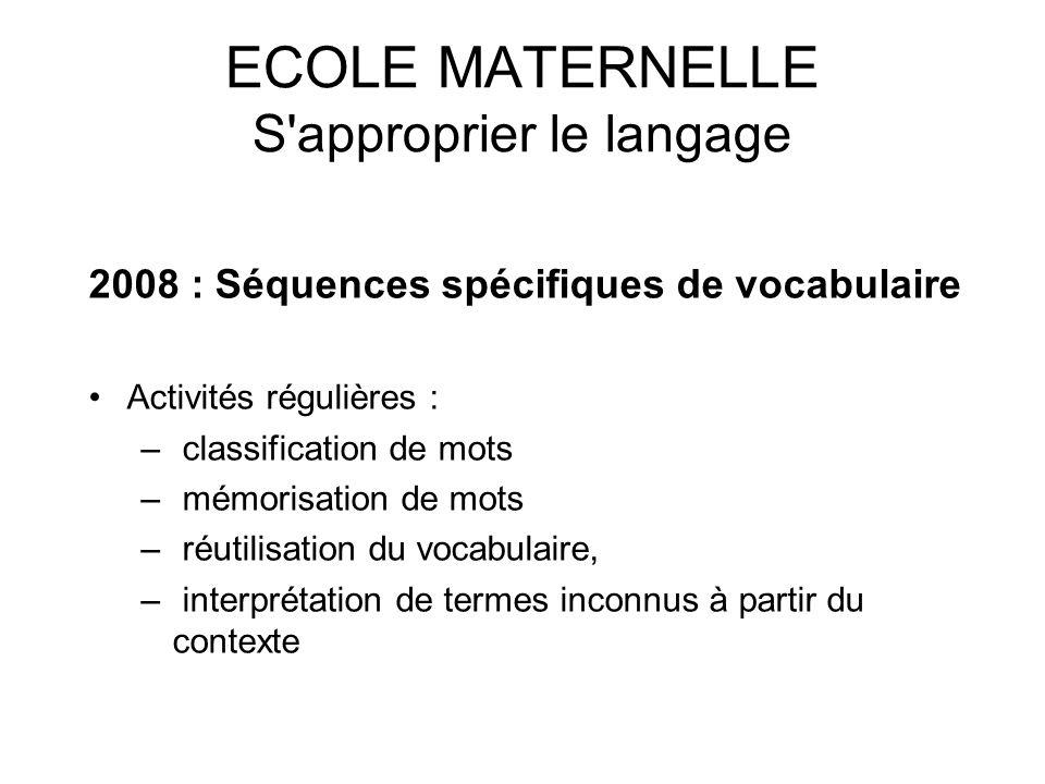 ECOLE MATERNELLE S'approprier le langage 2008 : Séquences spécifiques de vocabulaire Activités régulières : – classification de mots – mémorisation de