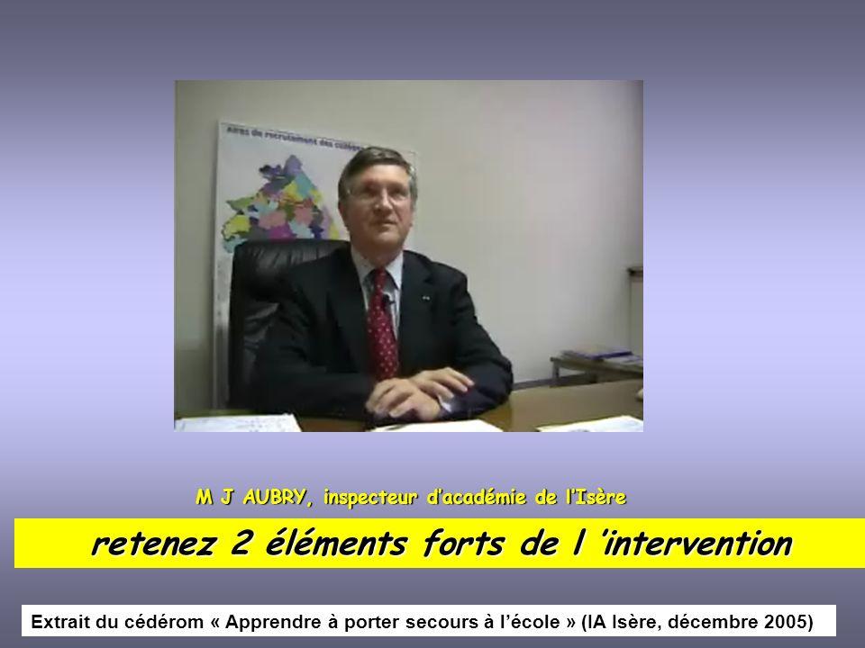 M J AUBRY, inspecteur dacadémie de lIsère retenez 2 éléments forts de l intervention Extrait du cédérom « Apprendre à porter secours à lécole » (IA Is