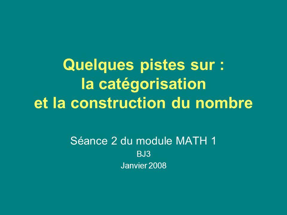 Quelques pistes sur : la catégorisation et la construction du nombre Séance 2 du module MATH 1 BJ3 Janvier 2008