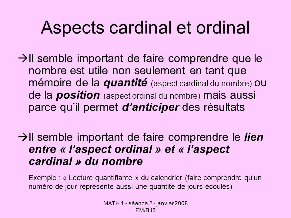 MATH 1 - séance 2 - janvier 2008 FM/BJ3 Aspects cardinal et ordinal Il semble important de faire comprendre que le nombre est utile non seulement en t