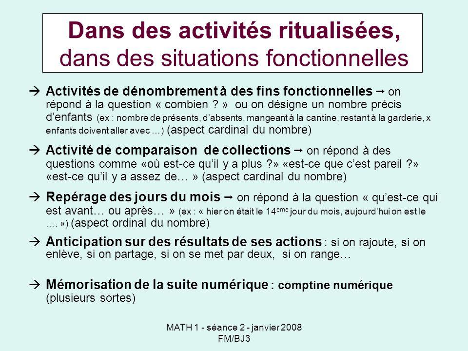 MATH 1 - séance 2 - janvier 2008 FM/BJ3 Dans des activités ritualisées, dans des situations fonctionnelles Activités de dénombrement à des fins fonctionnelles on répond à la question « combien .