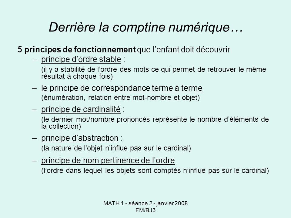 MATH 1 - séance 2 - janvier 2008 FM/BJ3 Derrière la comptine numérique… 5 principes de fonctionnement que lenfant doit découvrir –principe dordre stable : (il y a stabilité de lordre des mots ce qui permet de retrouver le même résultat à chaque fois) –le principe de correspondance terme à terme (énumération, relation entre mot-nombre et objet) –principe de cardinalité : (le dernier mot/nombre prononcés représente le nombre déléments de la collection) –principe dabstraction : (la nature de lobjet ninflue pas sur le cardinal) –principe de nom pertinence de lordre (lordre dans lequel les objets sont comptés ninflue pas sur le cardinal)